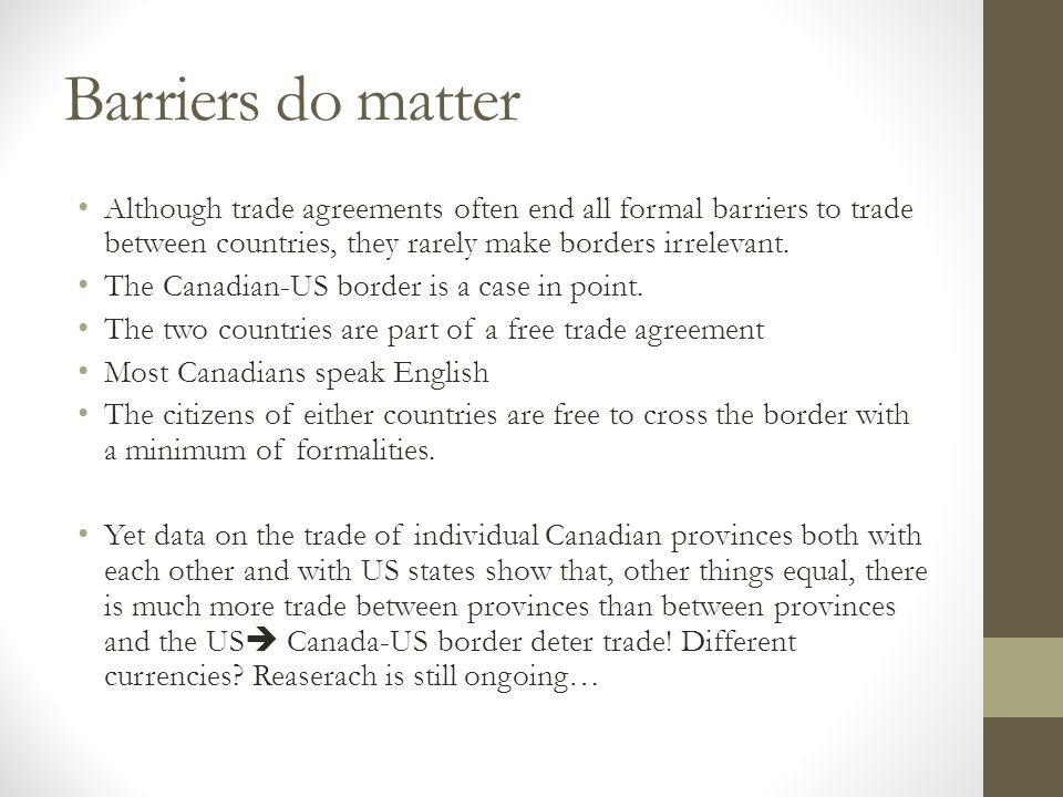 Barriers do matter Although trade agreements often end all formal barriers to trade between countries, they rarely make borders irrelevant. The Canadi
