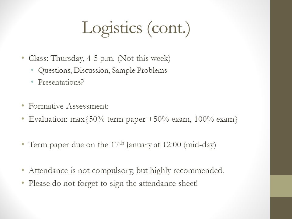 Logistics (cont.) Class: Thursday, 4-5 p.m. (Not this week) Questions, Discussion, Sample Problems Presentations? Formative Assessment: Evaluation: ma