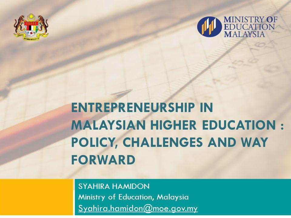 ENTREPRENEURSHIP IN MALAYSIAN HIGHER EDUCATION : POLICY, CHALLENGES AND WAY FORWARD SYAHIRA HAMIDON Ministry of Education, Malaysia Syahira.hamidon@mo