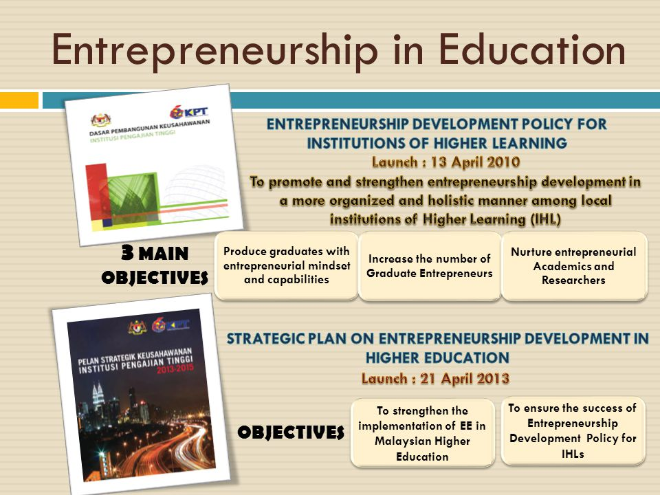 Entrepreneurship in Education 3 MAIN OBJECTIVES Produce graduates with entrepreneurial mindset and capabilities Increase the number of Graduate Entrep
