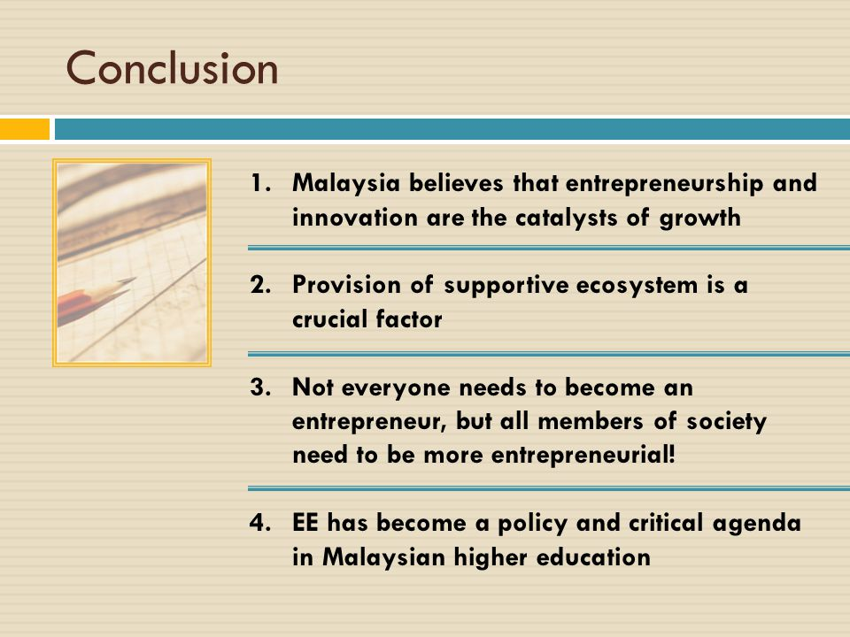 Conclusion 1.Malaysia believes that entrepreneurship and innovation are the catalysts of growth 2.Provision of supportive ecosystem is a crucial facto