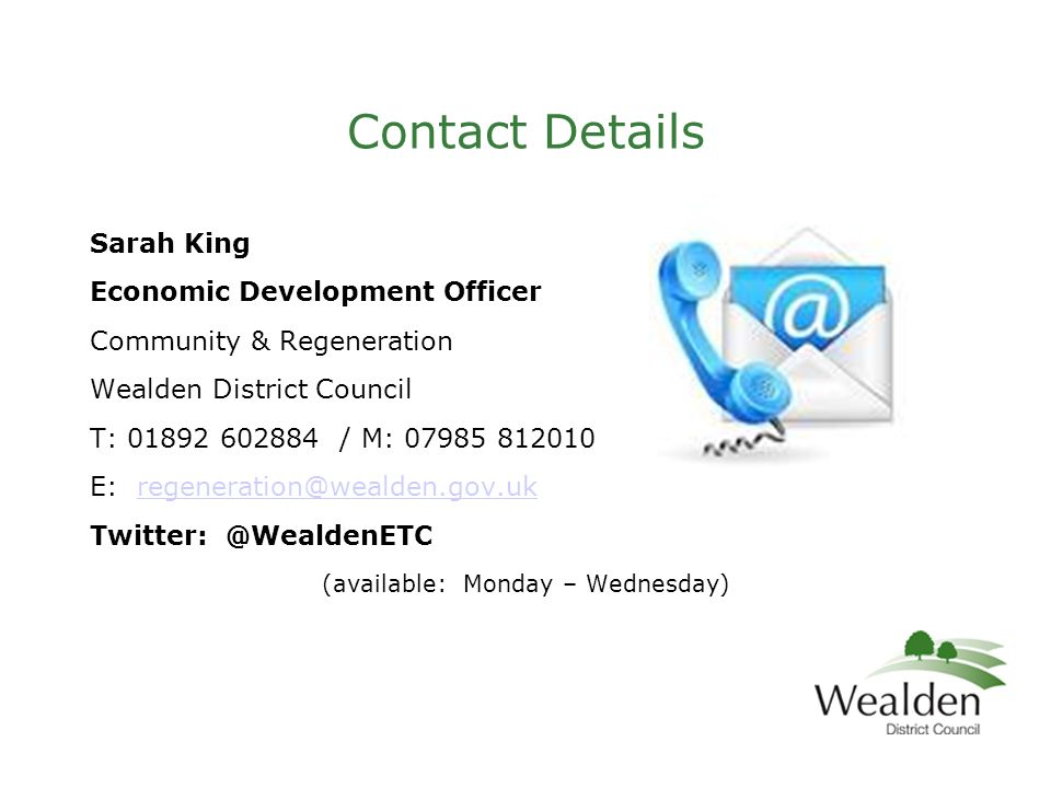 Contact Details Sarah King Economic Development Officer Community & Regeneration Wealden District Council T: 01892 602884 / M: 07985 812010 E: regeneration@wealden.gov.ukregeneration@wealden.gov.uk Twitter: @WealdenETC (available: Monday – Wednesday)