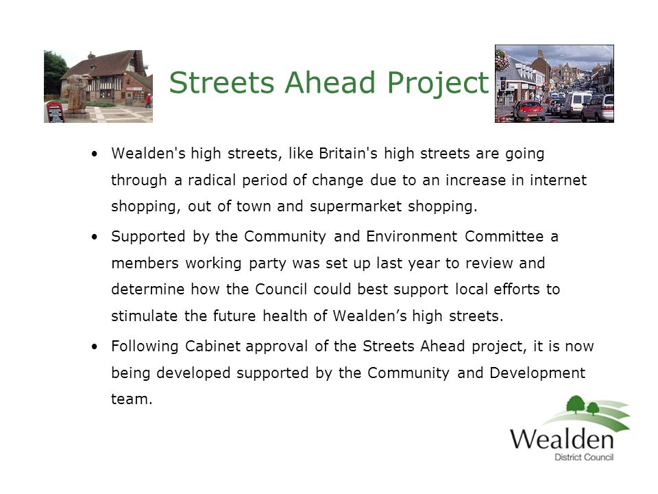 Wealden s high streets, like Britain s high streets are going through a radical period of change due to an increase in internet shopping, out of town and supermarket shopping.