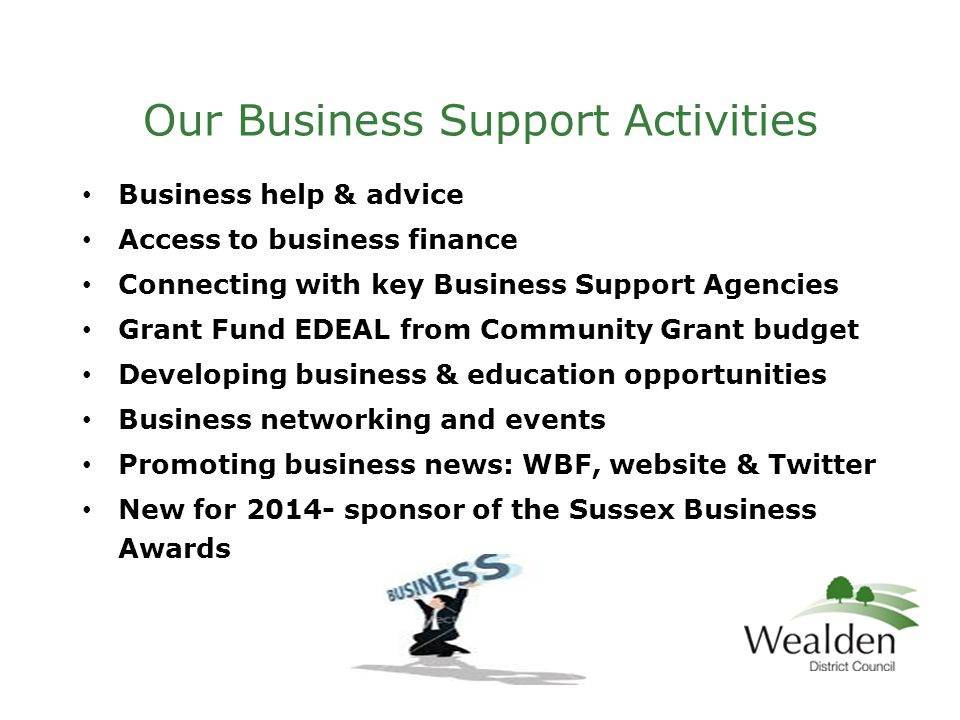 Our Business Support Activities Business help & advice Access to business finance Connecting with key Business Support Agencies Grant Fund EDEAL from Community Grant budget Developing business & education opportunities Business networking and events Promoting business news: WBF, website & Twitter New for 2014- sponsor of the Sussex Business Awards