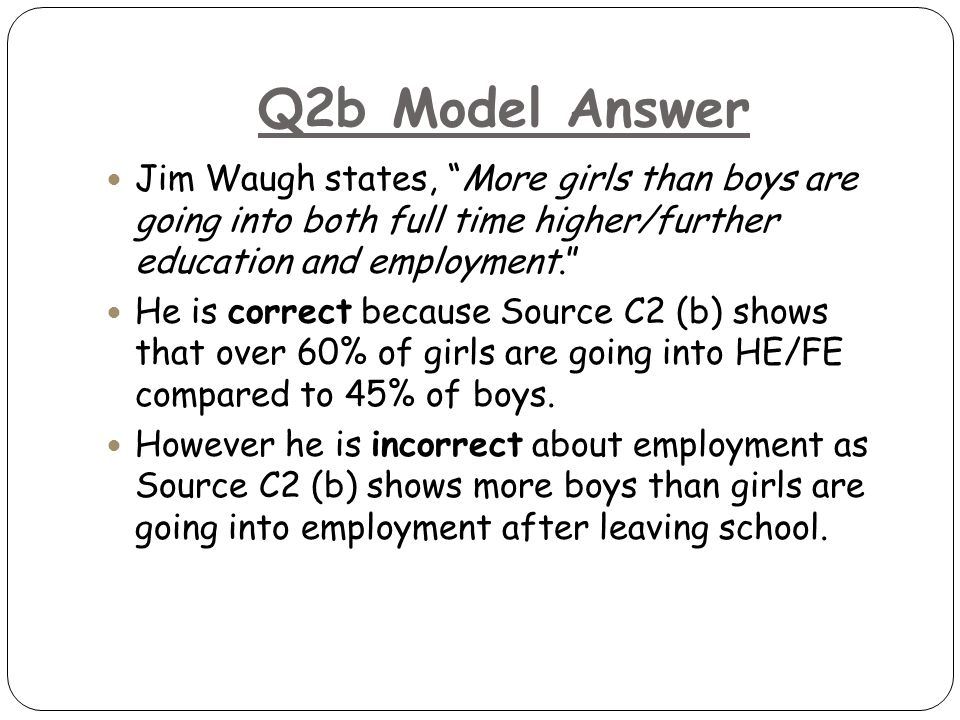 Q2b Model Answer Jim Waugh states, More girls than boys are going into both full time higher/further education and employment. He is correct because Source C2 (b) shows that over 60% of girls are going into HE/FE compared to 45% of boys.