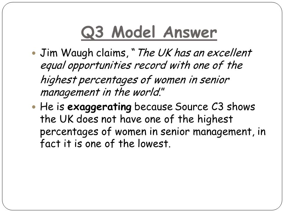 Q3 Model Answer Jim Waugh claims, The UK has an excellent equal opportunities record with one of the highest percentages of women in senior management in the world. He is exaggerating because Source C3 shows the UK does not have one of the highest percentages of women in senior management, in fact it is one of the lowest.