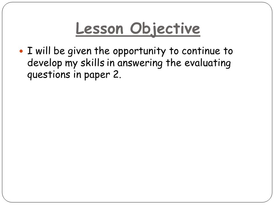 Lesson Objective I will be given the opportunity to continue to develop my skills in answering the evaluating questions in paper 2.