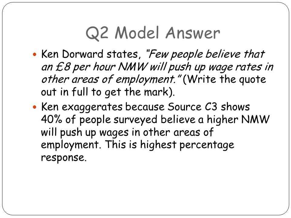 "Q2 Model Answer Ken Dorward states, ""Few people believe that an £8 per hour NMW will push up wage rates in other areas of employment."" (Write the quot"