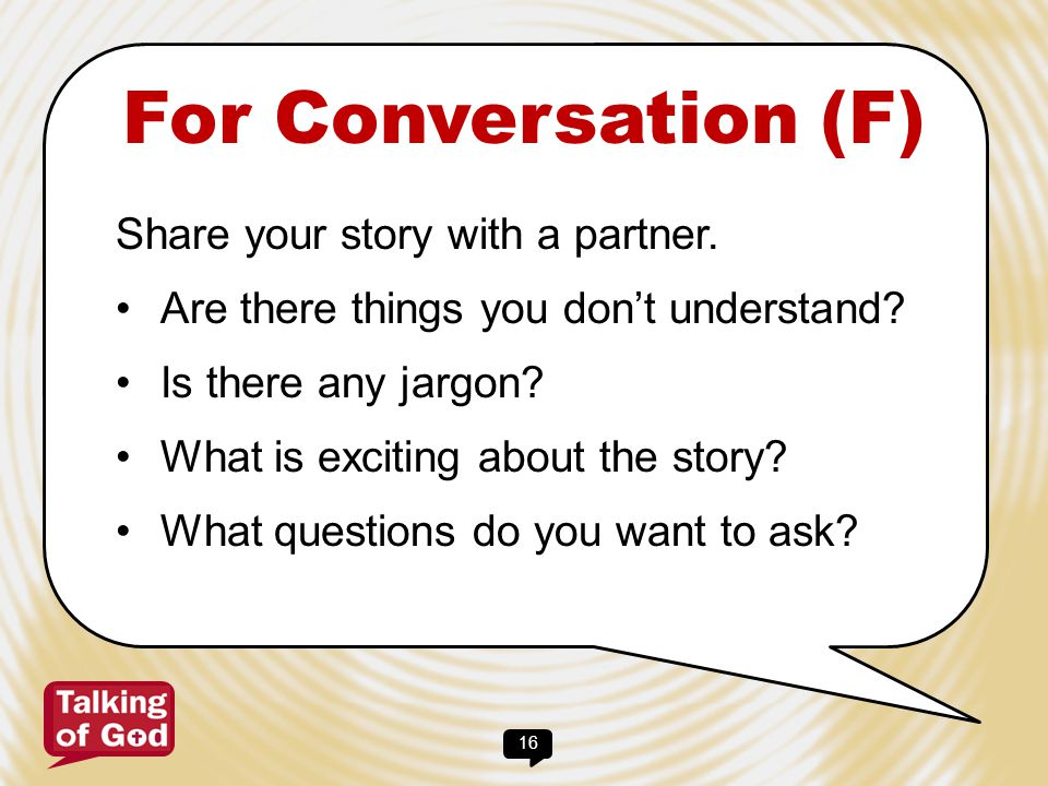16 For Conversation (F) Share your story with a partner. Are there things you don't understand? Is there any jargon? What is exciting about the story?