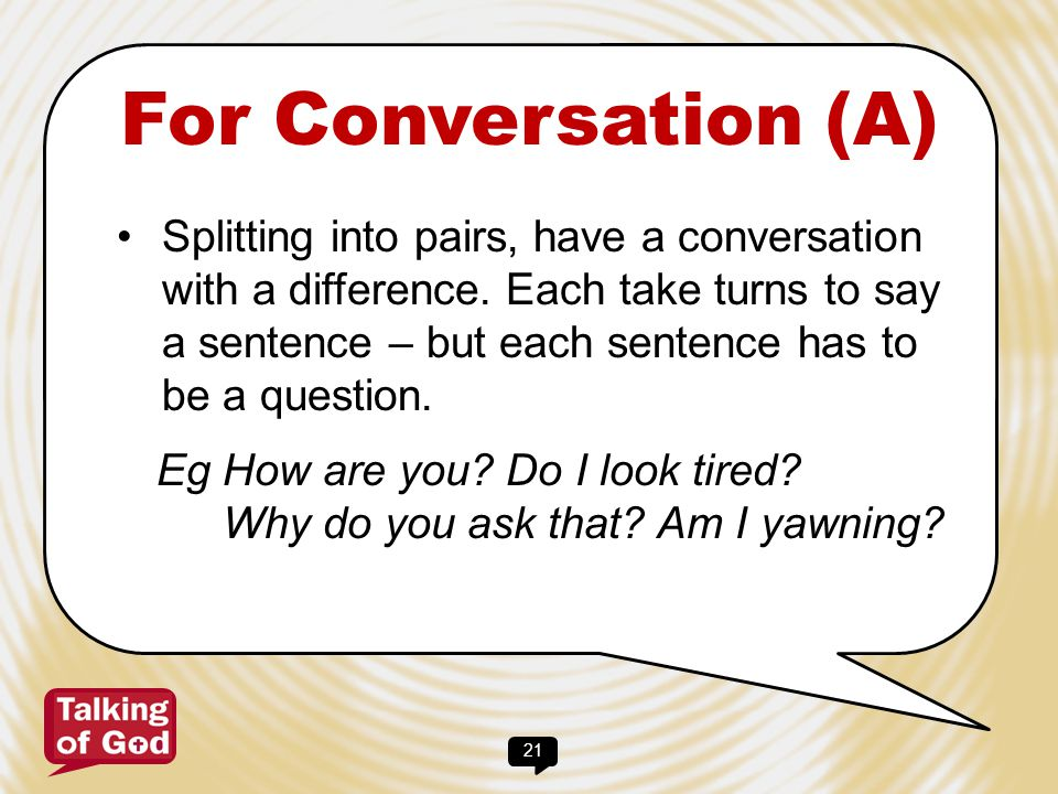 21 For Conversation (A) Splitting into pairs, have a conversation with a difference. Each take turns to say a sentence – but each sentence has to be a