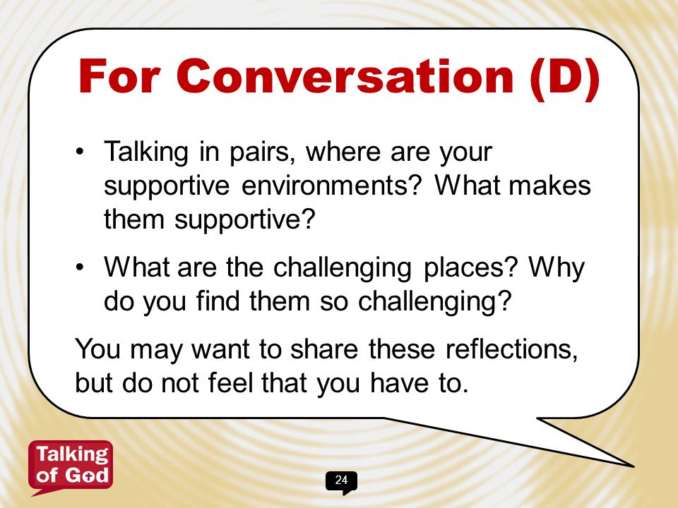 24 For Conversation (D) Talking in pairs, where are your supportive environments? What makes them supportive? What are the challenging places? Why do