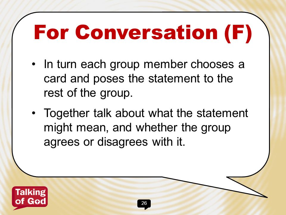 26 For Conversation (F) In turn each group member chooses a card and poses the statement to the rest of the group. Together talk about what the statem