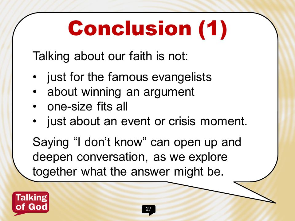 27 Conclusion (1) Talking about our faith is not: just for the famous evangelists about winning an argument one-size fits all just about an event or c