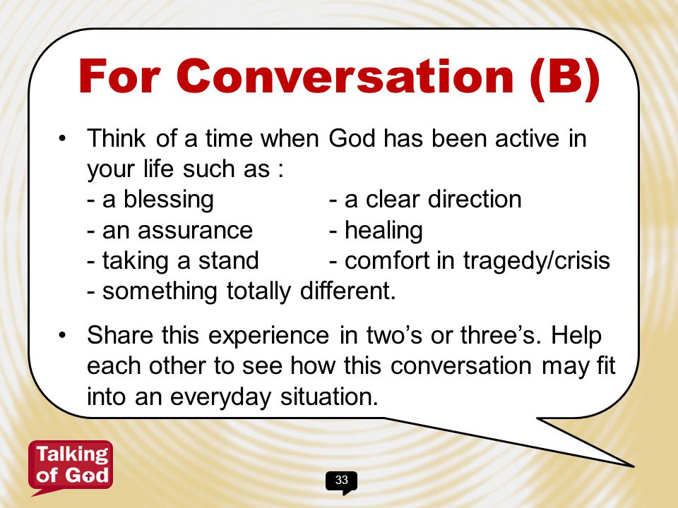 33 For Conversation (B) Think of a time when God has been active in your life such as : - a blessing- a clear direction - an assurance- healing - taki