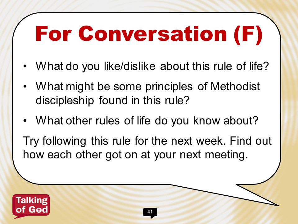 41 For Conversation (F) What do you like/dislike about this rule of life? What might be some principles of Methodist discipleship found in this rule?