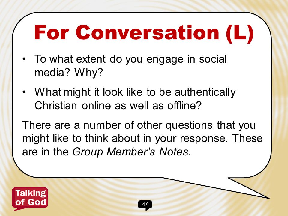47 For Conversation (L) To what extent do you engage in social media? Why? What might it look like to be authentically Christian online as well as off