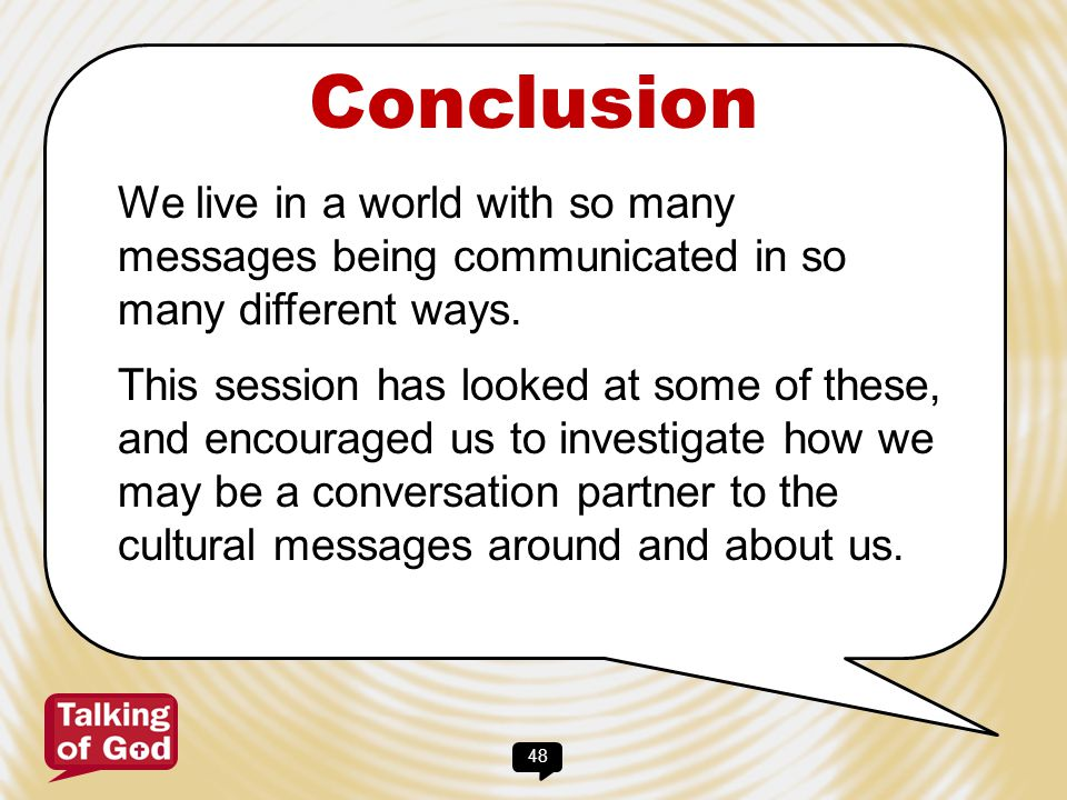 48 Conclusion We live in a world with so many messages being communicated in so many different ways. This session has looked at some of these, and enc