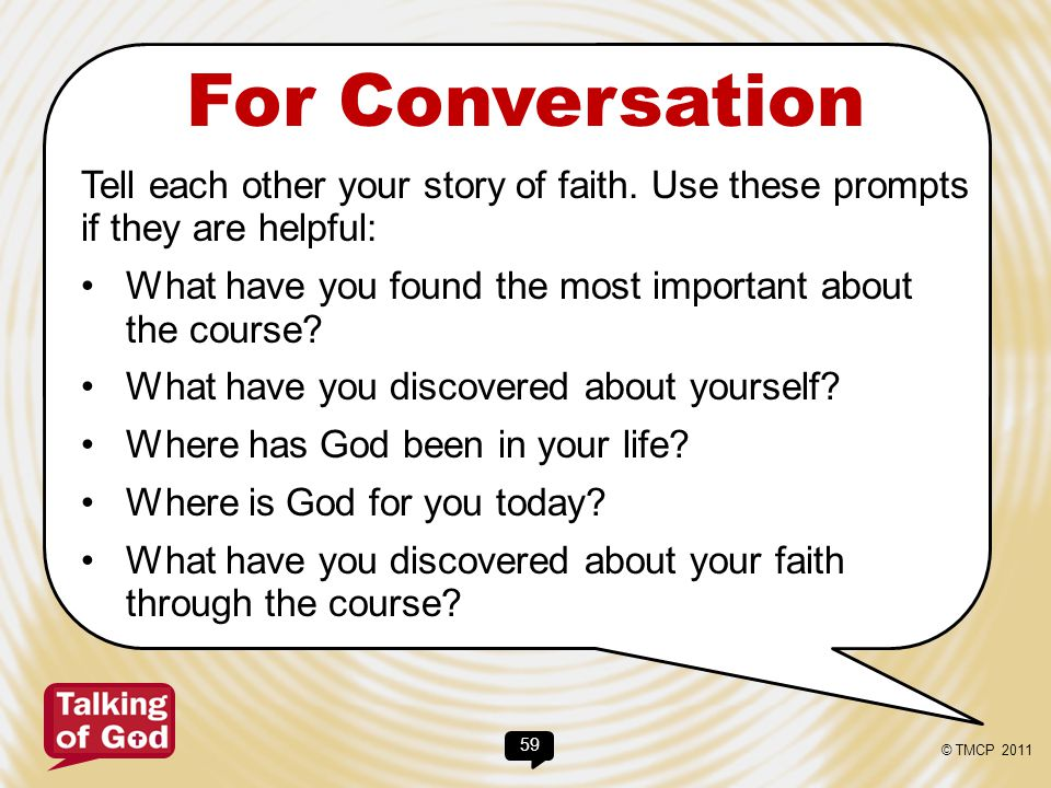 59 For Conversation Tell each other your story of faith. Use these prompts if they are helpful: What have you found the most important about the cours