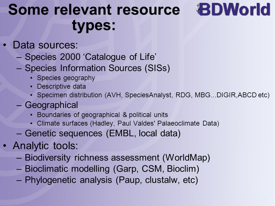 Some relevant resource types: Data sources: –Species 2000 'Catalogue of Life' –Species Information Sources (SISs) Species geography Descriptive data Specimen distribution (AVH, SpeciesAnalyst, RDG, MBG...DIGIR,ABCD etc) –Geographical Boundaries of geographical & political units Climate surfaces (Hadley, Paul Valdes Palaeoclimate Data) –Genetic sequences (EMBL, local data) Analytic tools: –Biodiversity richness assessment (WorldMap) –Bioclimatic modelling (Garp, CSM, Bioclim) –Phylogenetic analysis (Paup, clustalw, etc)
