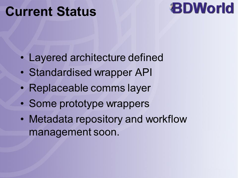 Current Status Layered architecture defined Standardised wrapper API Replaceable comms layer Some prototype wrappers Metadata repository and workflow management soon.