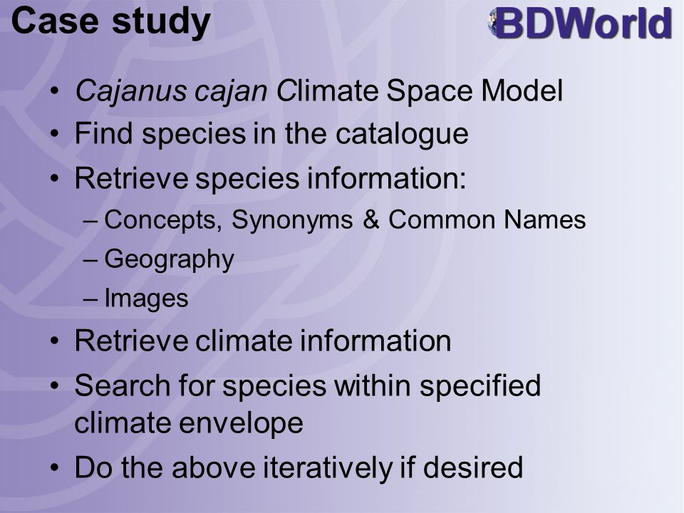 Case study Cajanus cajan Climate Space Model Find species in the catalogue Retrieve species information: –Concepts, Synonyms & Common Names –Geography –Images Retrieve climate information Search for species within specified climate envelope Do the above iteratively if desired