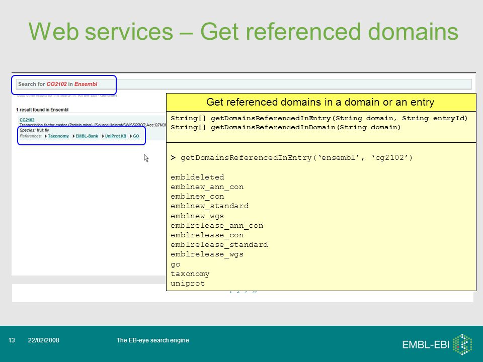 The EB-eye search engine22/02/200813 Web services – Get referenced domains > getDomainsReferencedInEntry('ensembl', 'cg2102') embldeleted emblnew_ann_con emblnew_con emblnew_standard emblnew_wgs emblrelease_ann_con emblrelease_con emblrelease_standard emblrelease_wgs go taxonomy uniprot Get referenced domains in a domain or an entry String[] getDomainsReferencedInEntry(String domain, String entryId) String[] getDomainsReferencedInDomain(String domain)