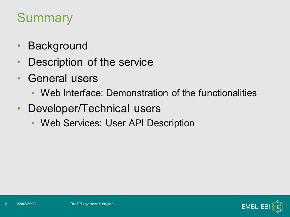 The EB-eye search engine22/02/20082 Summary Background Description of the service General users Web Interface: Demonstration of the functionalities Developer/Technical users Web Services: User API Description