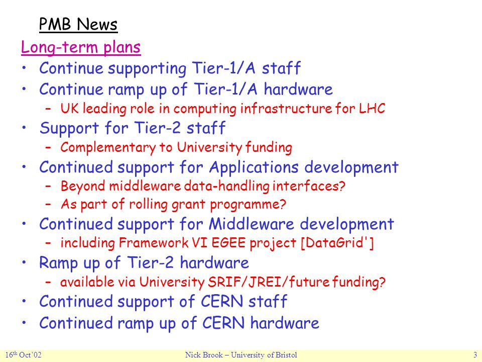 16 th Oct'02Nick Brook – University of Bristol3 PMB News Long-term plans Continue supporting Tier-1/A staff Continue ramp up of Tier-1/A hardware –UK leading role in computing infrastructure for LHC Support for Tier-2 staff –Complementary to University funding Continued support for Applications development –Beyond middleware data-handling interfaces.