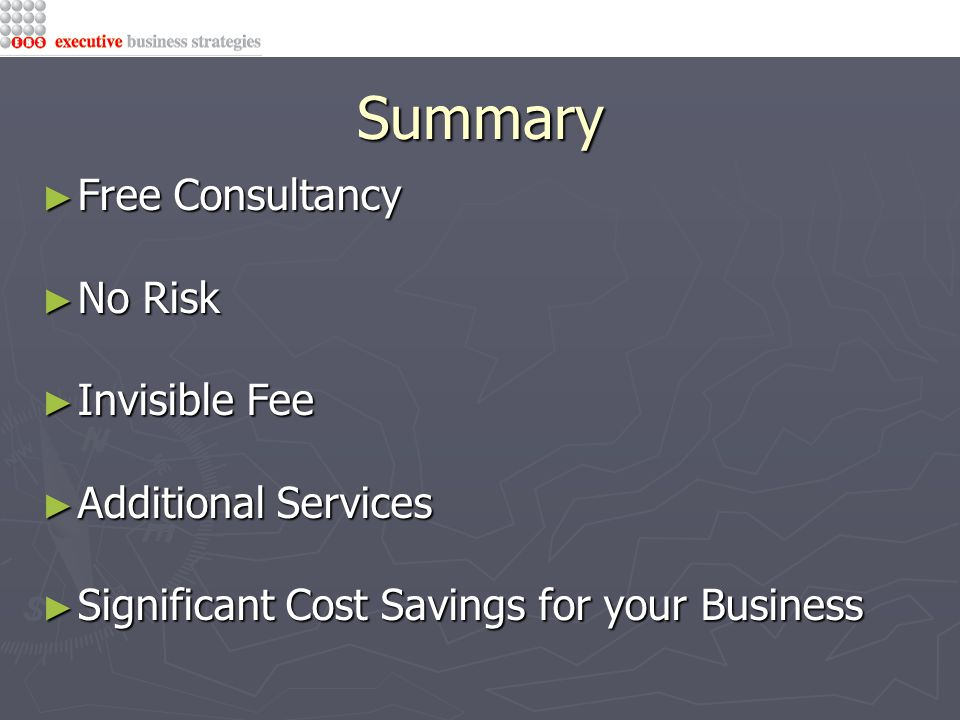Summary ► Free Consultancy ► No Risk ► Invisible Fee ► Additional Services ► Significant Cost Savings for your Business