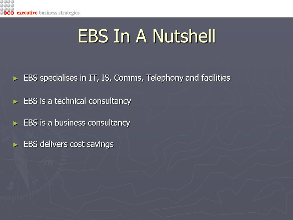 EBS In A Nutshell ► EBS specialises in IT, IS, Comms, Telephony and facilities ► EBS is a technical consultancy ► EBS is a business consultancy ► EBS delivers cost savings