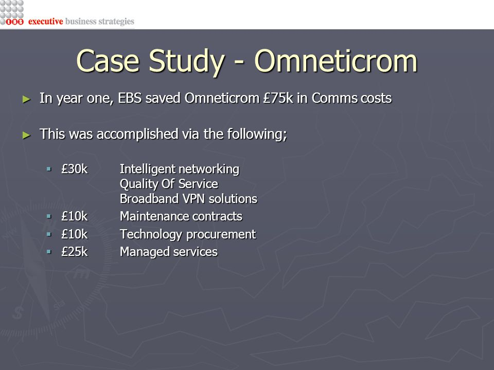 Case Study - Omneticrom ► In year one, EBS saved Omneticrom £75k in Comms costs ► This was accomplished via the following;  £30kIntelligent networking Quality Of Service Broadband VPN solutions  £10kMaintenance contracts  £10kTechnology procurement  £25kManaged services