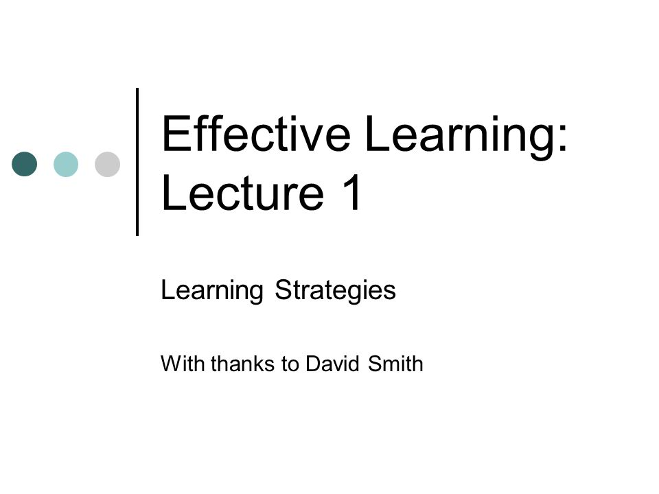 Effective Learning: Lecture 1 Learning Strategies With thanks to David Smith