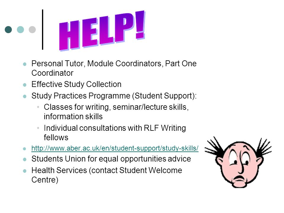 Personal Tutor, Module Coordinators, Part One Coordinator Effective Study Collection Study Practices Programme (Student Support): Classes for writing, seminar/lecture skills, information skills Individual consultations with RLF Writing fellows http://www.aber.ac.uk/en/student-support/study-skills/ Students Union for equal opportunities advice Health Services (contact Student Welcome Centre)