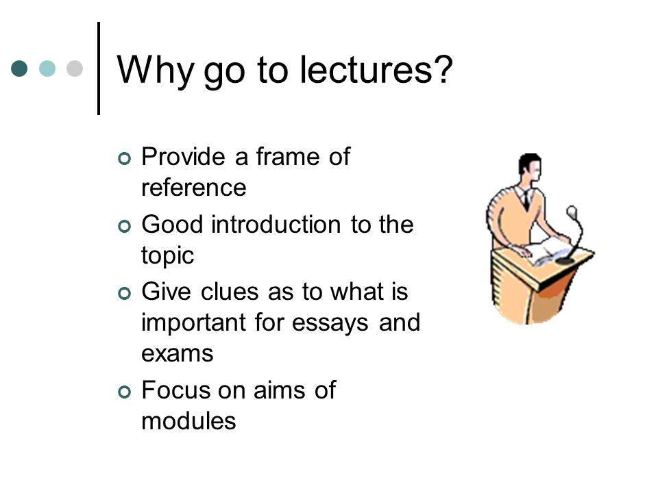 Why go to lectures? Provide a frame of reference Good introduction to the topic Give clues as to what is important for essays and exams Focus on aims