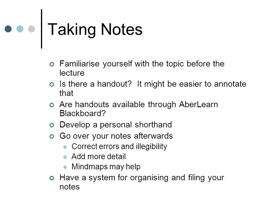 Taking Notes Familiarise yourself with the topic before the lecture Is there a handout? It might be easier to annotate that Are handouts available thr