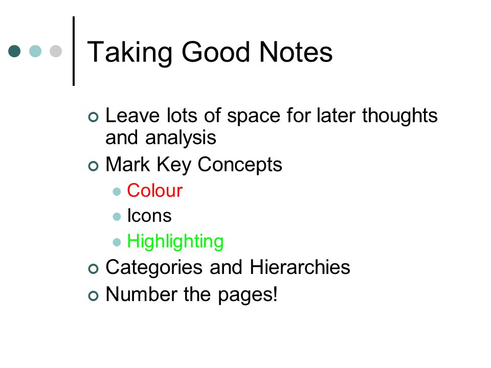 Taking Good Notes Leave lots of space for later thoughts and analysis Mark Key Concepts Colour Icons Highlighting Categories and Hierarchies Number the pages!