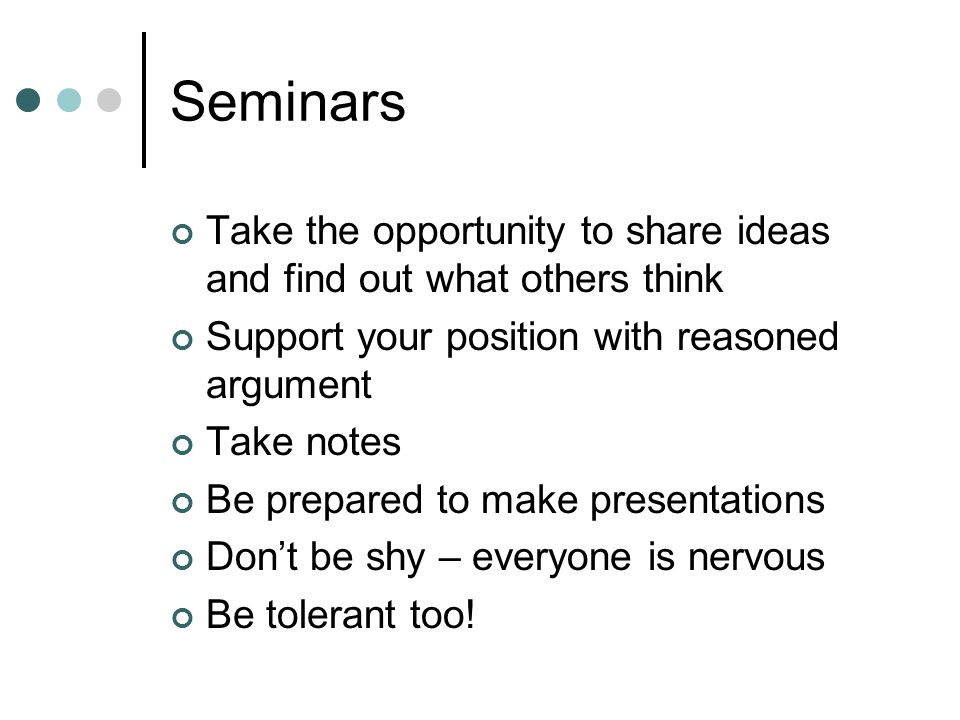 Seminars Take the opportunity to share ideas and find out what others think Support your position with reasoned argument Take notes Be prepared to mak