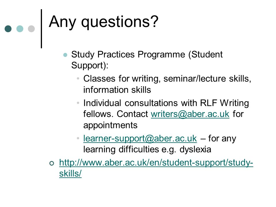 Any questions? Study Practices Programme (Student Support): Classes for writing, seminar/lecture skills, information skills Individual consultations w
