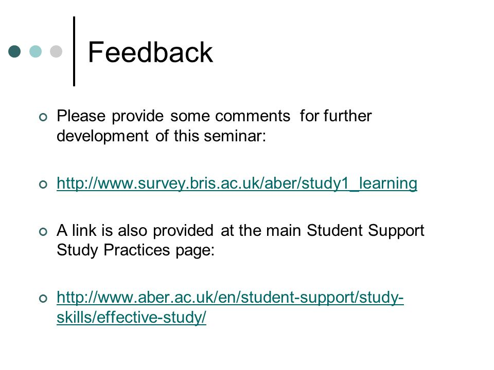 Feedback Please provide some comments for further development of this seminar: http://www.survey.bris.ac.uk/aber/study1_learning A link is also provid
