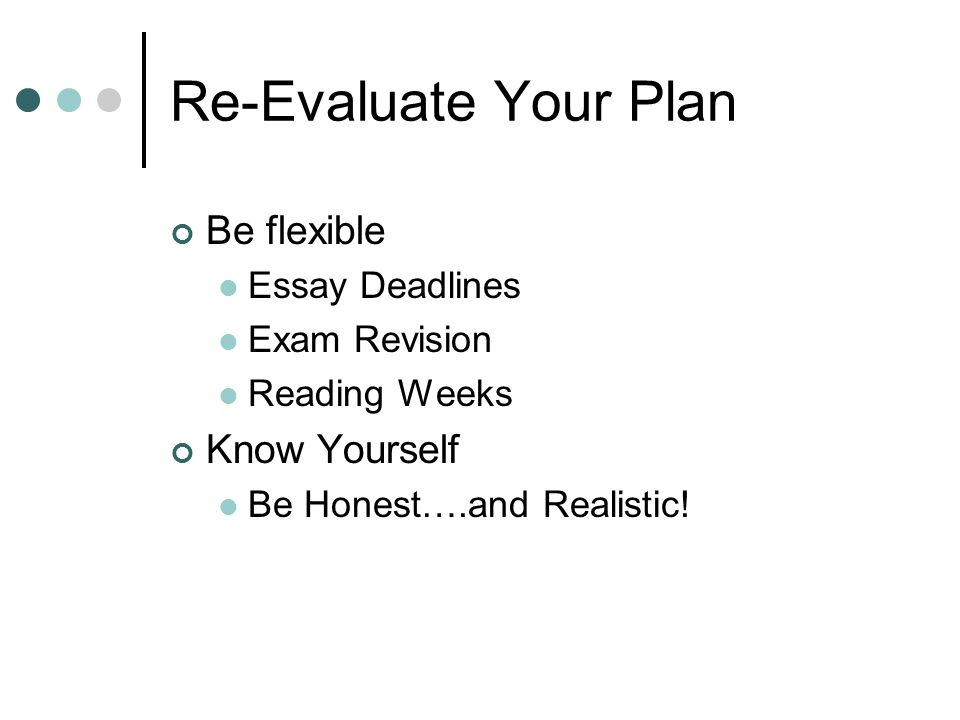 Re-Evaluate Your Plan Be flexible Essay Deadlines Exam Revision Reading Weeks Know Yourself Be Honest….and Realistic!
