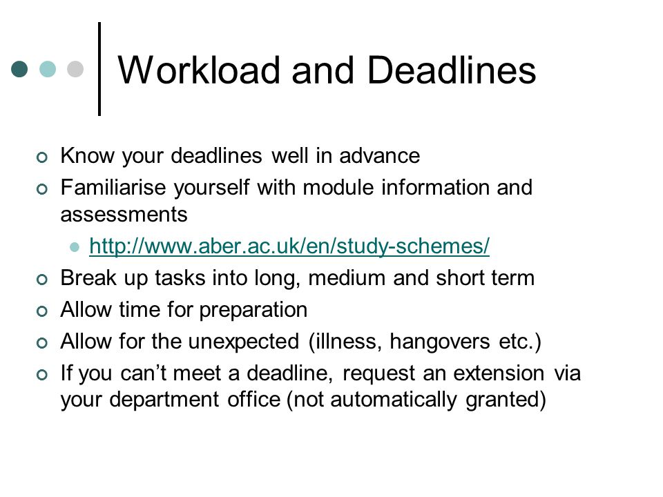 Workload and Deadlines Know your deadlines well in advance Familiarise yourself with module information and assessments http://www.aber.ac.uk/en/study-schemes/ Break up tasks into long, medium and short term Allow time for preparation Allow for the unexpected (illness, hangovers etc.) If you can't meet a deadline, request an extension via your department office (not automatically granted)