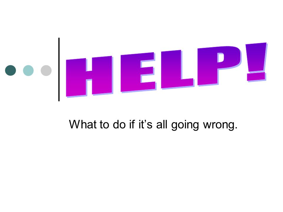 What to do if it's all going wrong.