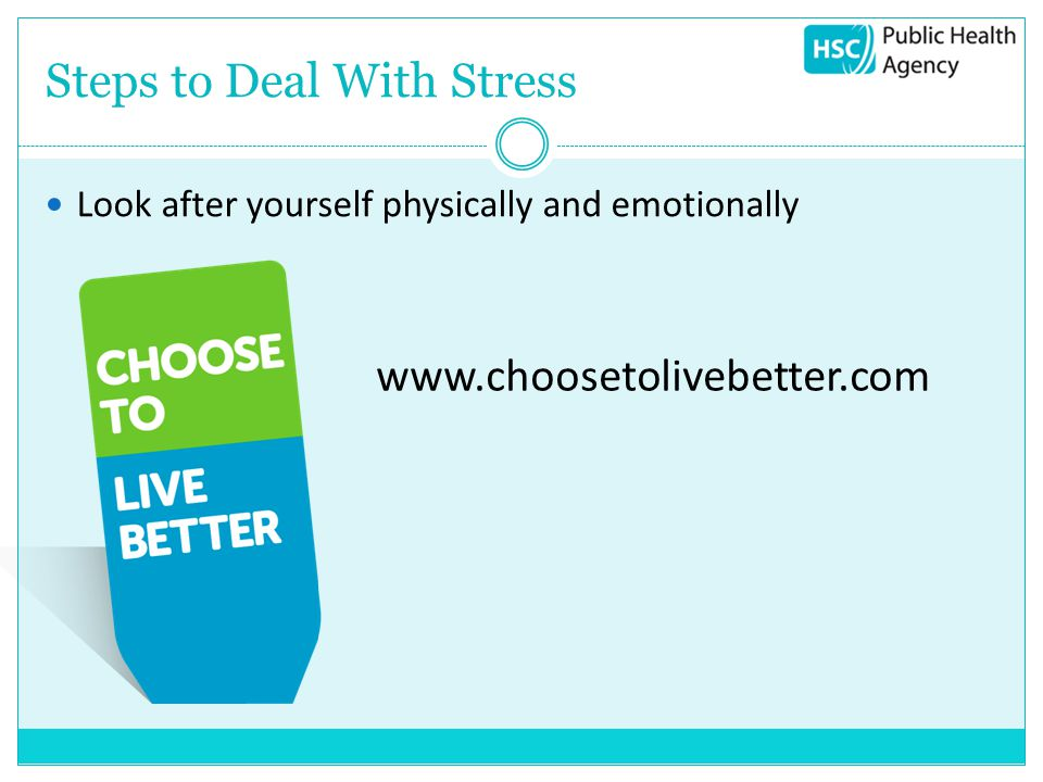Steps to Deal With Stress Look after yourself physically and emotionally www.choosetolivebetter.com