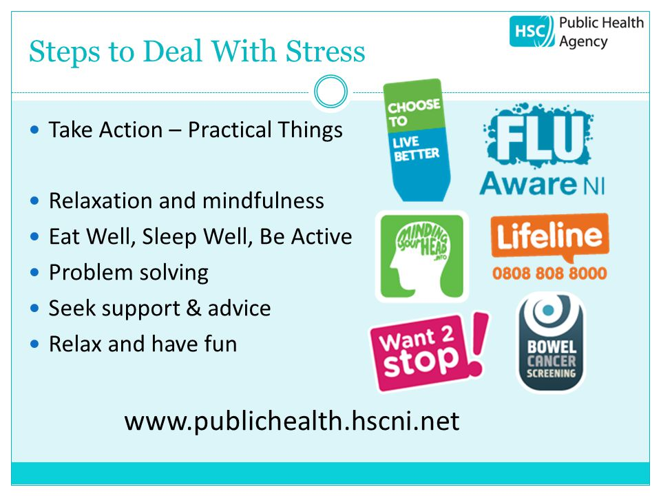 Steps to Deal With Stress Take Action – Practical Things Relaxation and mindfulness Eat Well, Sleep Well, Be Active Problem solving Seek support & advice Relax and have fun www.publichealth.hscni.net