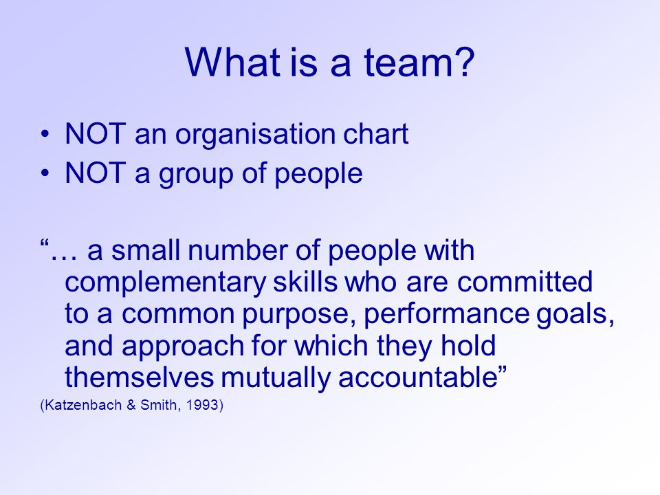 "What is a team? NOT an organisation chart NOT a group of people ""… a small number of people with complementary skills who are committed to a common pu"