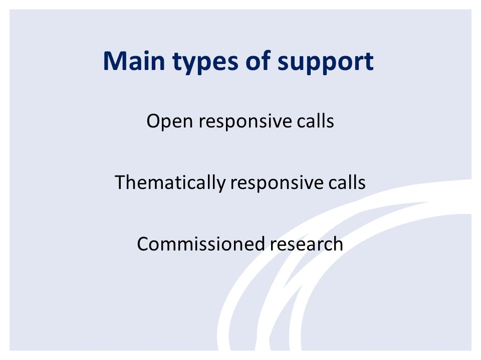 Main types of support Open responsive calls Thematically responsive calls Commissioned research