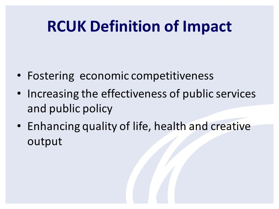 RCUK Definition of Impact Fostering economic competitiveness Increasing the effectiveness of public services and public policy Enhancing quality of life, health and creative output