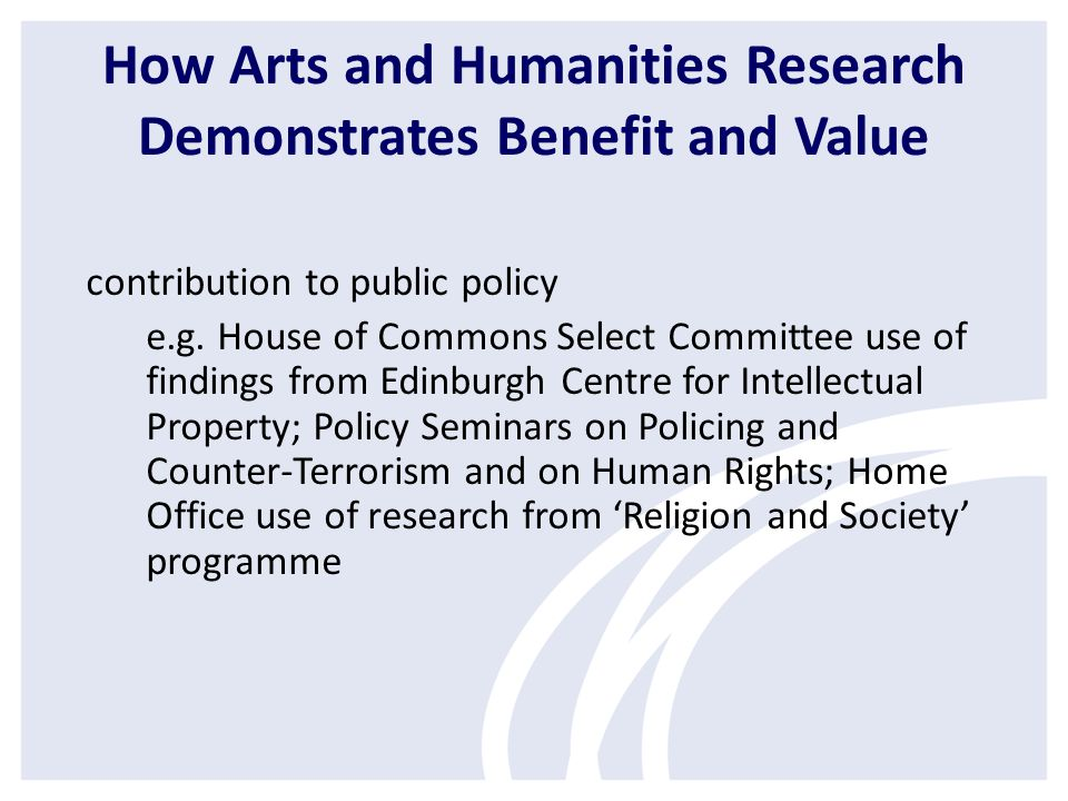 How Arts and Humanities Research Demonstrates Benefit and Value contribution to public policy e.g.