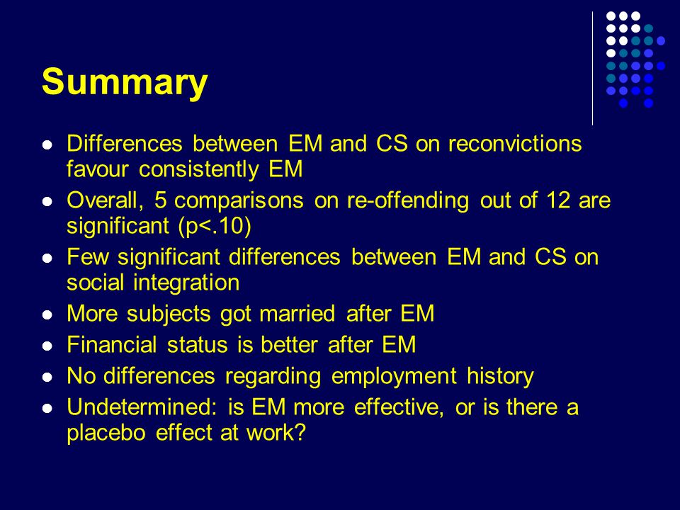 Summary Differences between EM and CS on reconvictions favour consistently EM Overall, 5 comparisons on re-offending out of 12 are significant (p<.10) Few significant differences between EM and CS on social integration More subjects got married after EM Financial status is better after EM No differences regarding employment history Undetermined: is EM more effective, or is there a placebo effect at work