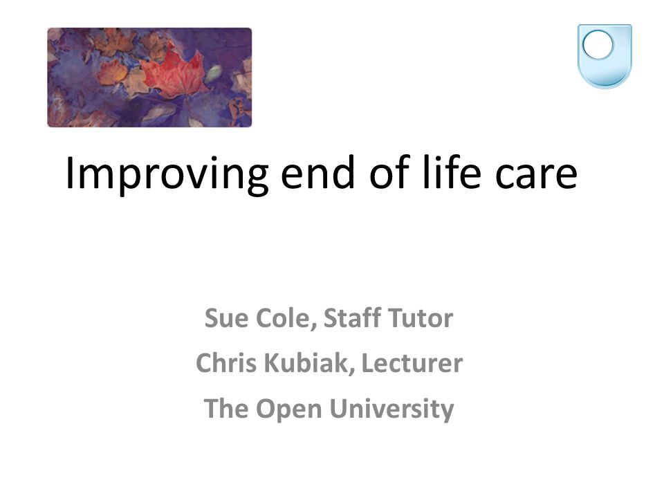 Improving end of life care Sue Cole, Staff Tutor Chris Kubiak, Lecturer The Open University